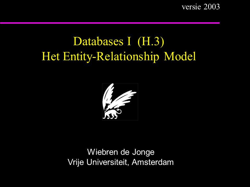 Databases I (H.3) Het Entity-Relationship Model Wiebren de Jonge Vrije Universiteit, Amsterdam versie 2003
