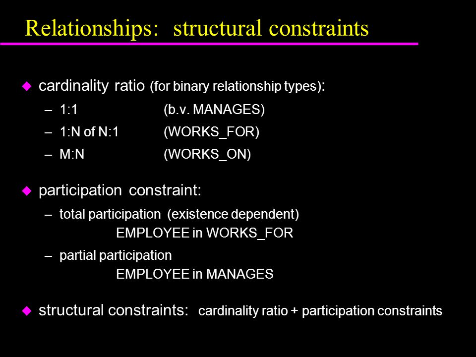Relationships: structural constraints u cardinality ratio (for binary relationship types) : –1:1(b.v.