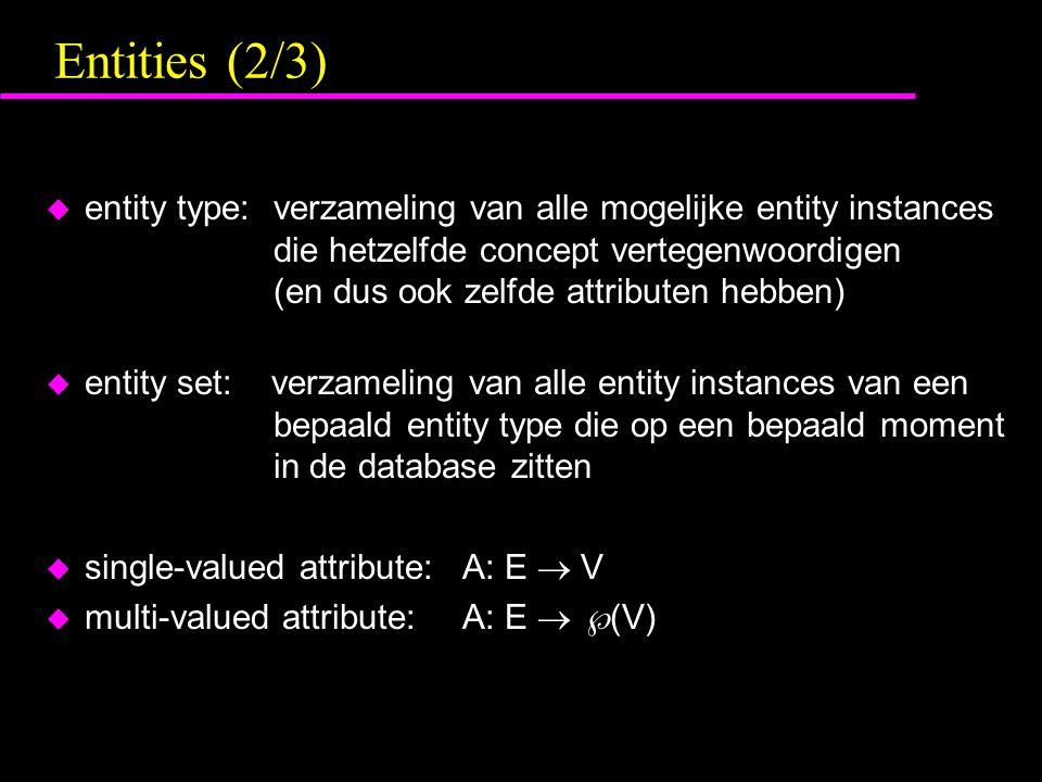Entities (2/3) u entity type: verzameling van alle mogelijke entity instances die hetzelfde concept vertegenwoordigen (en dus ook zelfde attributen hebben) u entity set: verzameling van alle entity instances van een bepaald entity type die op een bepaald moment in de database zitten u single-valued attribute:A: E  V u multi-valued attribute:A: E   (V)