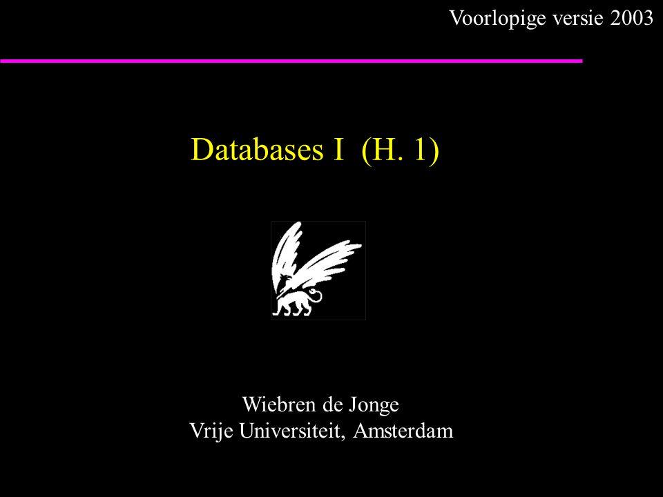 Databases I (H. 1) Wiebren de Jonge Vrije Universiteit, Amsterdam Voorlopige versie 2003