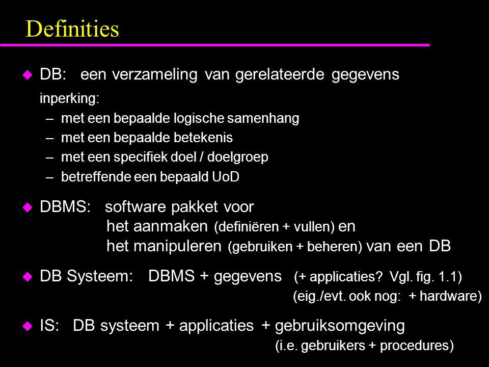 Definities u DB: een verzameling van gerelateerde gegevens inperking: –met een bepaalde logische samenhang –met een bepaalde betekenis –met een specifiek doel / doelgroep –betreffende een bepaald UoD u DBMS: software pakket voor het aanmaken (definiëren + vullen) en het manipuleren (gebruiken + beheren) van een DB u DB Systeem: DBMS + gegevens (+ applicaties.