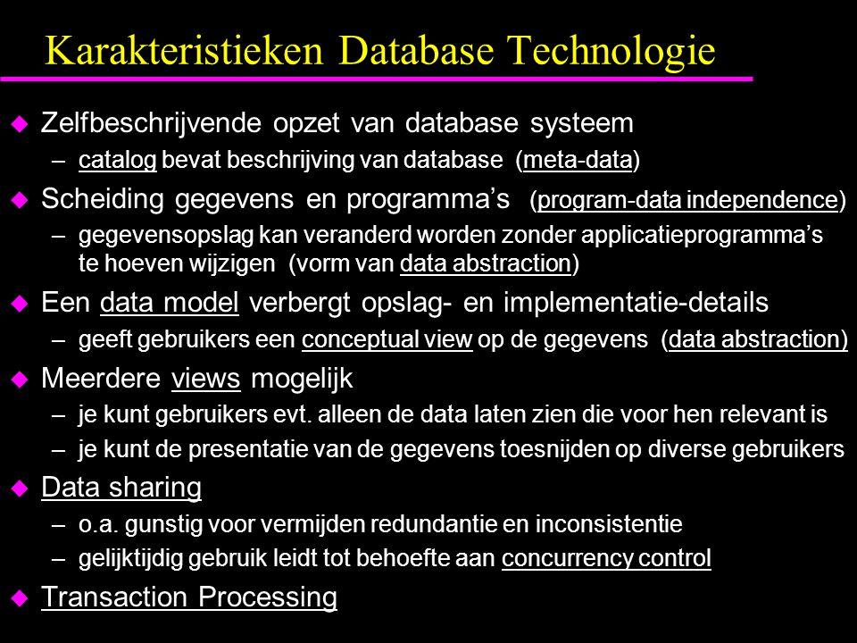 Karakteristieken Database Technologie u Zelfbeschrijvende opzet van database systeem –catalog bevat beschrijving van database (meta-data) u Scheiding gegevens en programma's (program-data independence) –gegevensopslag kan veranderd worden zonder applicatieprogramma's te hoeven wijzigen (vorm van data abstraction) u Een data model verbergt opslag- en implementatie-details –geeft gebruikers een conceptual view op de gegevens (data abstraction) u Meerdere views mogelijk –je kunt gebruikers evt.