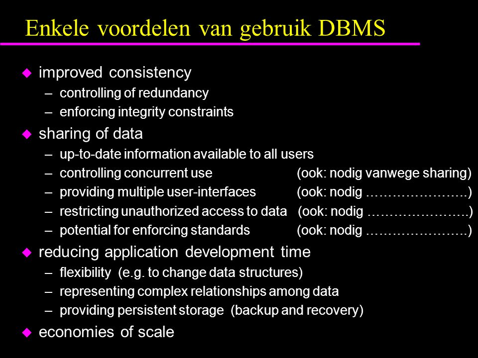 Enkele voordelen van gebruik DBMS u improved consistency –controlling of redundancy –enforcing integrity constraints u sharing of data –up-to-date information available to all users –controlling concurrent use (ook: nodig vanwege sharing) –providing multiple user-interfaces (ook: nodig …………………..) –restricting unauthorized access to data (ook: nodig …………………..) –potential for enforcing standards (ook: nodig …………………..) u reducing application development time –flexibility (e.g.