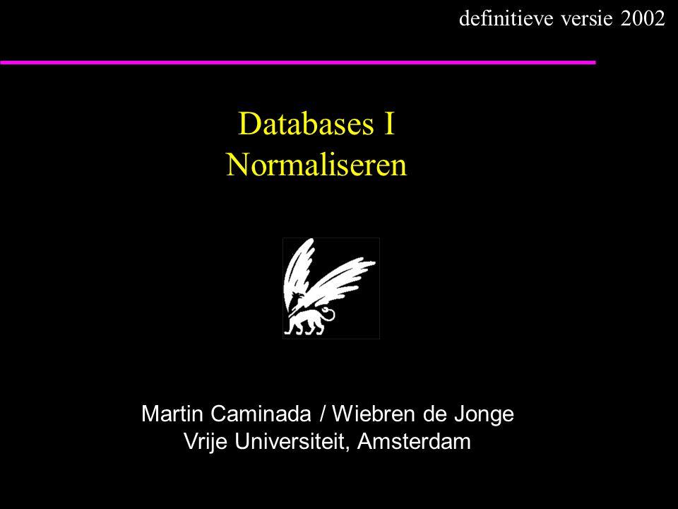 Databases I Normaliseren Martin Caminada / Wiebren de Jonge Vrije Universiteit, Amsterdam definitieve versie 2002