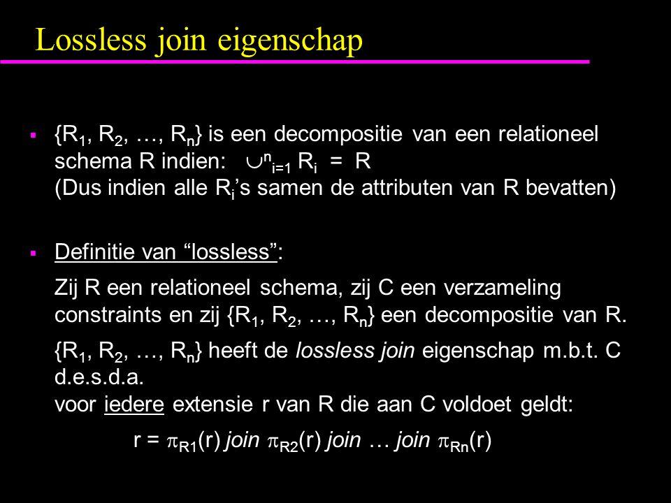 Lossless join eigenschap  {R 1, R 2, …, R n } is een decompositie van een relationeel schema R indien:  n i=1 R i = R (Dus indien alle R i 's samen de attributen van R bevatten)  Definitie van lossless : Zij R een relationeel schema, zij C een verzameling constraints en zij {R 1, R 2, …, R n } een decompositie van R.