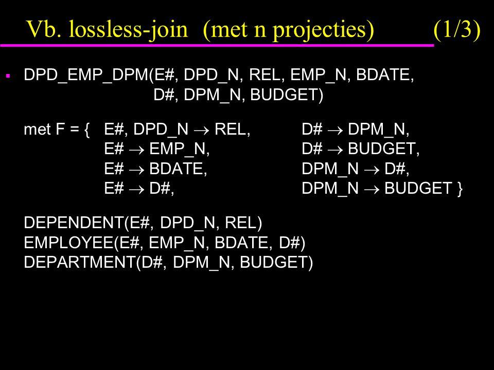 Vb. lossless-join (met n projecties) (1/3)  DPD_EMP_DPM(E#, DPD_N, REL, EMP_N, BDATE, D#, DPM_N, BUDGET) met F = {E#, DPD_N  REL,D#  DPM_N, E#  EM