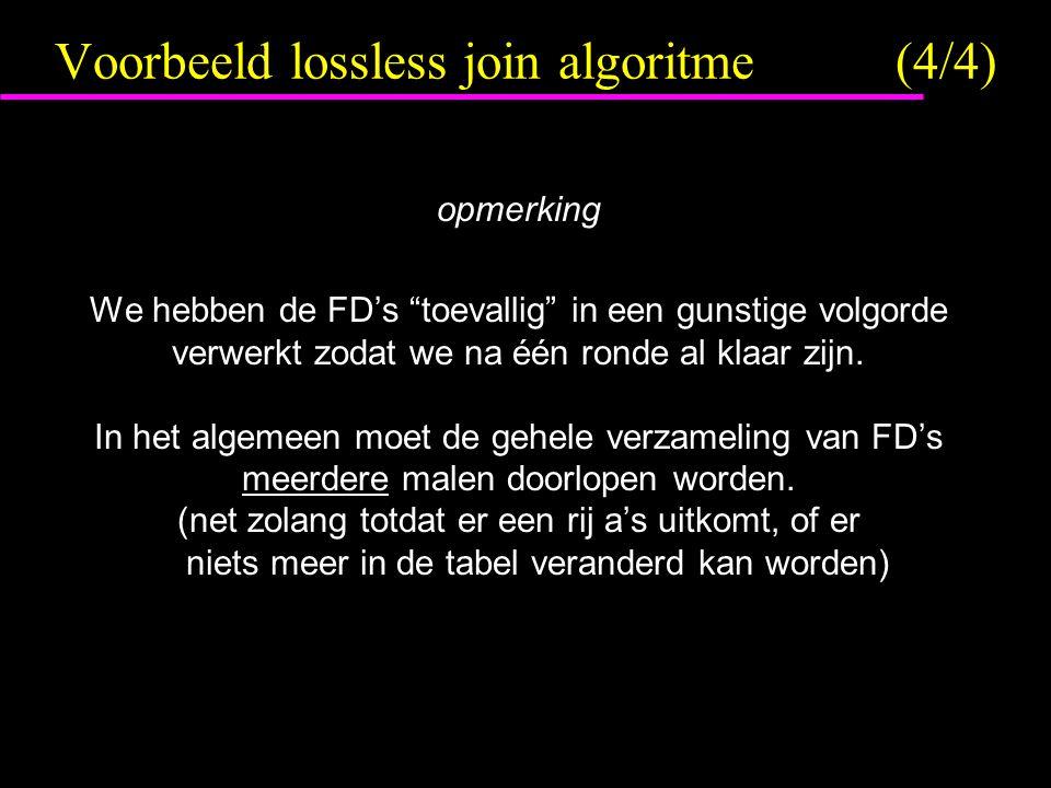Voorbeeld lossless join algoritme(4/4) opmerking We hebben de FD's toevallig in een gunstige volgorde verwerkt zodat we na één ronde al klaar zijn.