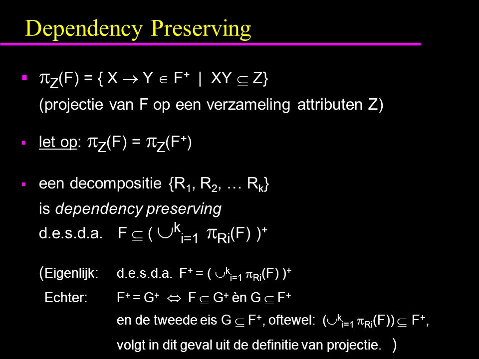 Dependency Preserving   Z (F) = { X  Y  F + | XY  Z} (projectie van F op een verzameling attributen Z)  let op:  Z (F) =  Z (F + )  een decompositie {R 1, R 2, … R k } is dependency preserving d.e.s.d.a.