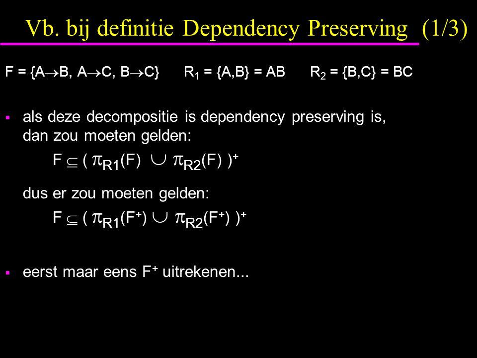 Vb. bij definitie Dependency Preserving (1/3) F = {A  B, A  C, B  C} R 1 = {A,B} = AB R 2 = {B,C} = BC  als deze decompositie is dependency preser