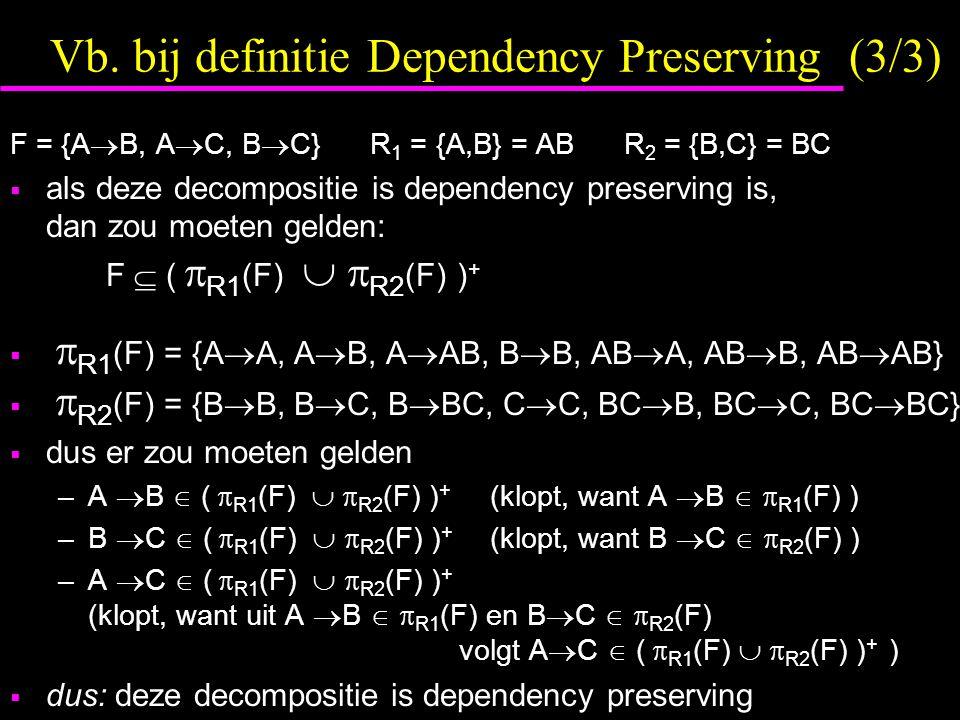 Vb. bij definitie Dependency Preserving (3/3) F = {A  B, A  C, B  C} R 1 = {A,B} = AB R 2 = {B,C} = BC  als deze decompositie is dependency preser