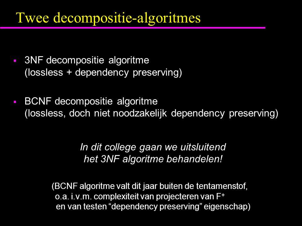 Twee decompositie-algoritmes  3NF decompositie algoritme (lossless + dependency preserving)  BCNF decompositie algoritme (lossless, doch niet noodzakelijk dependency preserving) In dit college gaan we uitsluitend het 3NF algoritme behandelen.
