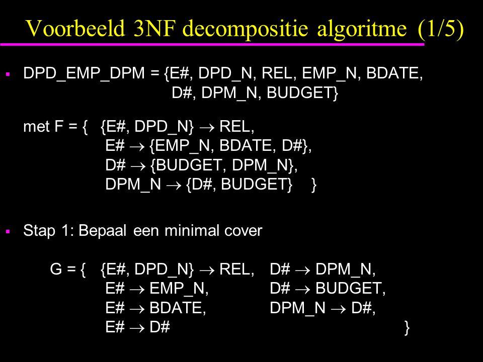 Voorbeeld 3NF decompositie algoritme (1/5)  DPD_EMP_DPM = {E#, DPD_N, REL, EMP_N, BDATE, D#, DPM_N, BUDGET} met F = {{E#, DPD_N}  REL, E#  {EMP_N, BDATE, D#}, D#  {BUDGET, DPM_N}, DPM_N  {D#, BUDGET} }  Stap 1: Bepaal een minimal cover G = {{E#, DPD_N}  REL, D#  DPM_N, E#  EMP_N, D#  BUDGET, E#  BDATE, DPM_N  D#, E#  D# }