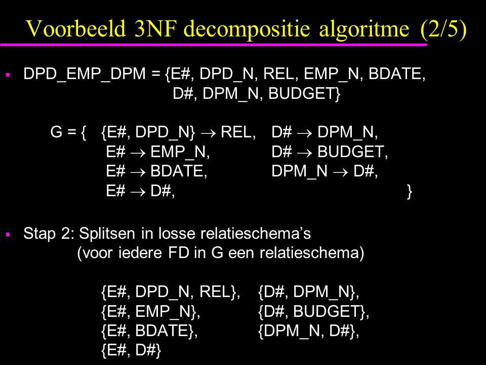 Voorbeeld 3NF decompositie algoritme (2/5)  DPD_EMP_DPM = {E#, DPD_N, REL, EMP_N, BDATE, D#, DPM_N, BUDGET} G = { {E#, DPD_N}  REL, D#  DPM_N, E#  EMP_N, D#  BUDGET, E#  BDATE, DPM_N  D#, E#  D#, }  Stap 2: Splitsen in losse relatieschema's (voor iedere FD in G een relatieschema) {E#, DPD_N, REL},{D#, DPM_N}, {E#, EMP_N},{D#, BUDGET}, {E#, BDATE},{DPM_N, D#}, {E#, D#}