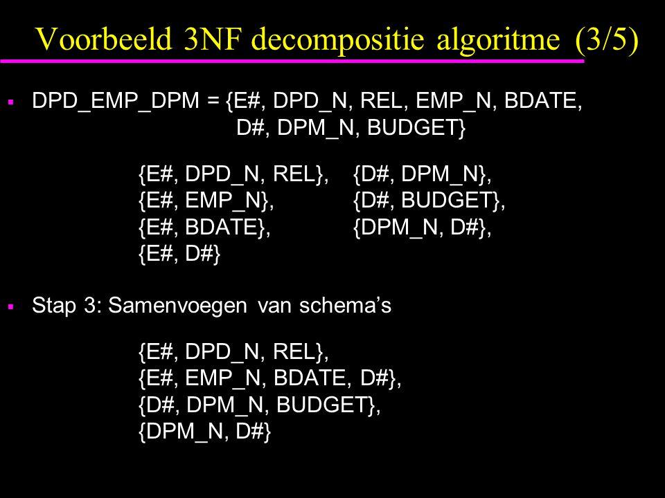 Voorbeeld 3NF decompositie algoritme (3/5)  DPD_EMP_DPM = {E#, DPD_N, REL, EMP_N, BDATE, D#, DPM_N, BUDGET} {E#, DPD_N, REL},{D#, DPM_N}, {E#, EMP_N},{D#, BUDGET}, {E#, BDATE},{DPM_N, D#}, {E#, D#}  Stap 3: Samenvoegen van schema's {E#, DPD_N, REL}, {E#, EMP_N, BDATE, D#}, {D#, DPM_N, BUDGET}, {DPM_N, D#}