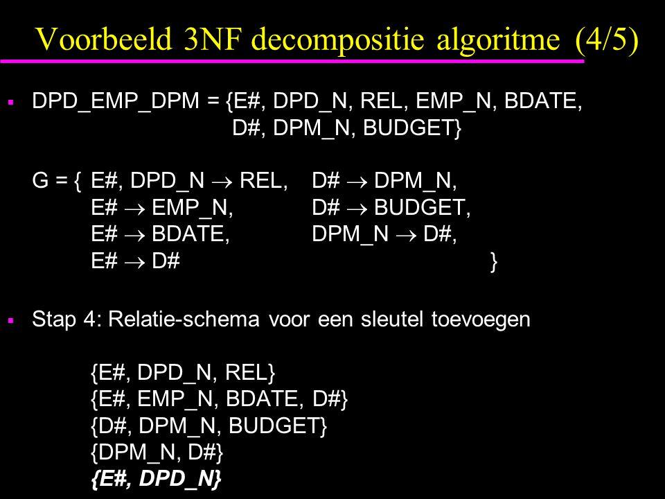 Voorbeeld 3NF decompositie algoritme (4/5)  DPD_EMP_DPM = {E#, DPD_N, REL, EMP_N, BDATE, D#, DPM_N, BUDGET} G = {E#, DPD_N  REL,D#  DPM_N, E#  EMP_N,D#  BUDGET, E#  BDATE,DPM_N  D#, E#  D# }  Stap 4: Relatie-schema voor een sleutel toevoegen {E#, DPD_N, REL} {E#, EMP_N, BDATE, D#} {D#, DPM_N, BUDGET} {DPM_N, D#} {E#, DPD_N}