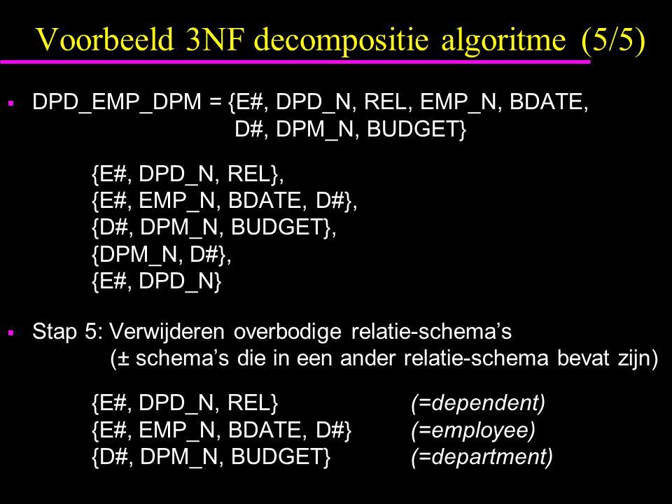 Voorbeeld 3NF decompositie algoritme (5/5)  DPD_EMP_DPM = {E#, DPD_N, REL, EMP_N, BDATE, D#, DPM_N, BUDGET} {E#, DPD_N, REL}, {E#, EMP_N, BDATE, D#}, {D#, DPM_N, BUDGET}, {DPM_N, D#}, {E#, DPD_N}  Stap 5: Verwijderen overbodige relatie-schema's (± schema's die in een ander relatie-schema bevat zijn) {E#, DPD_N, REL}(=dependent) {E#, EMP_N, BDATE, D#}(=employee) {D#, DPM_N, BUDGET}(=department)