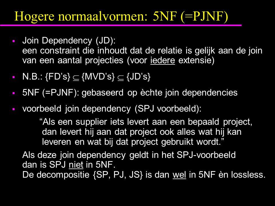 Hogere normaalvormen: 5NF (=PJNF)  Join Dependency (JD): een constraint die inhoudt dat de relatie is gelijk aan de join van een aantal projecties (voor iedere extensie)  N.B.: {FD's}  {MVD's}  {JD's}  5NF (=PJNF): gebaseerd op èchte join dependencies  voorbeeld join dependency (SPJ voorbeeld): Als een supplier iets levert aan een bepaald project, dan levert hij aan dat project ook alles wat hij kan leveren en wat bij dat project gebruikt wordt. Als deze join dependency geldt in het SPJ-voorbeeld dan is SPJ niet in 5NF.