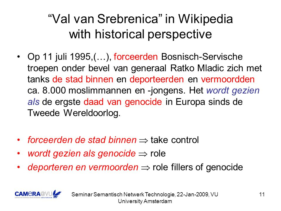 Seminar Semantisch Netwerk Technologie, 22-Jan-2009, VU University Amsterdam 11 Val van Srebrenica in Wikipedia with historical perspective Op 11 juli 1995,(…), forceerden Bosnisch-Servische troepen onder bevel van generaal Ratko Mladic zich met tanks de stad binnen en deporteerden en vermoordden ca.