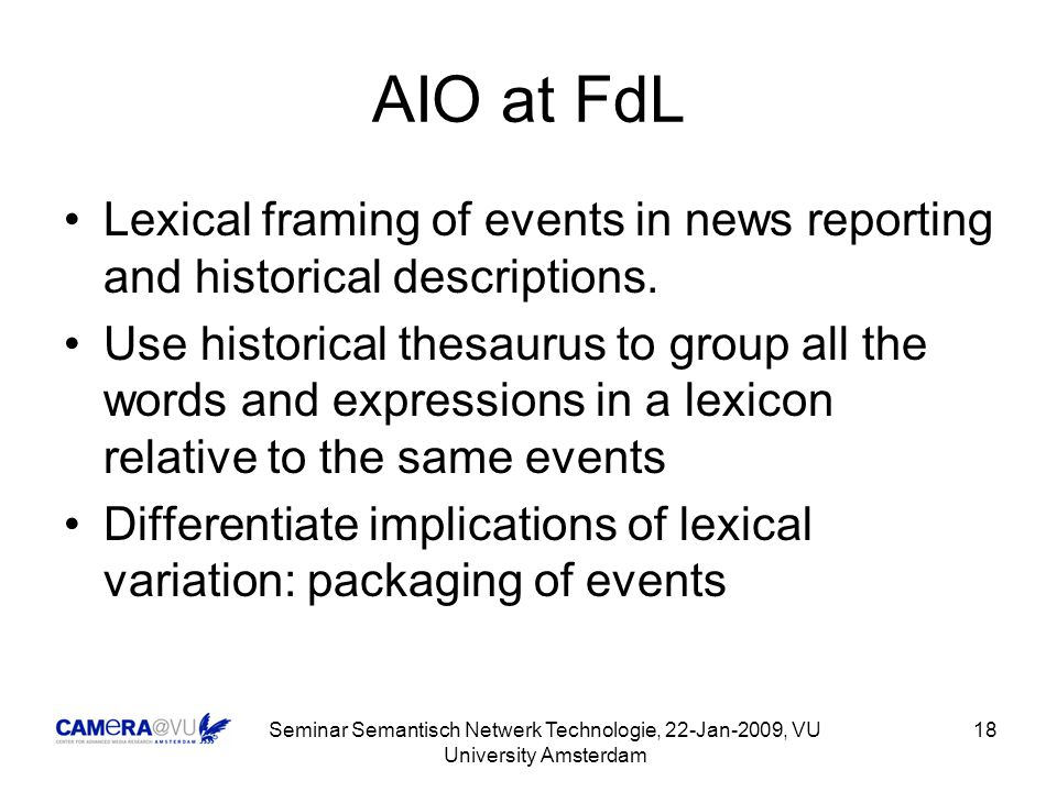 Seminar Semantisch Netwerk Technologie, 22-Jan-2009, VU University Amsterdam 18 AIO at FdL Lexical framing of events in news reporting and historical