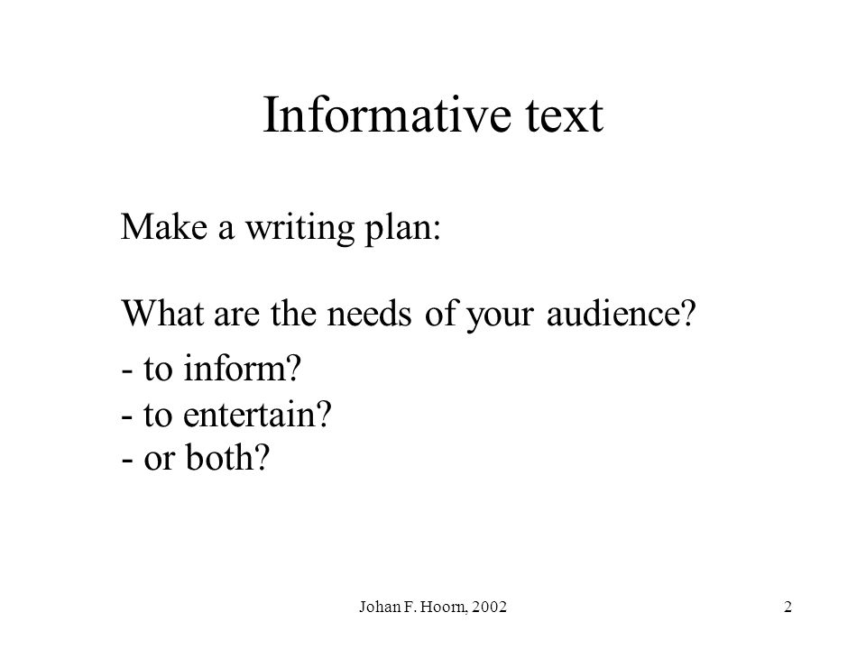 Johan F.Hoorn, 20022 Informative text Make a writing plan: What are the needs of your audience.