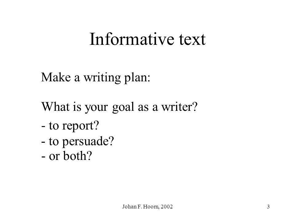 Johan F.Hoorn, 20023 Informative text Make a writing plan: What is your goal as a writer.