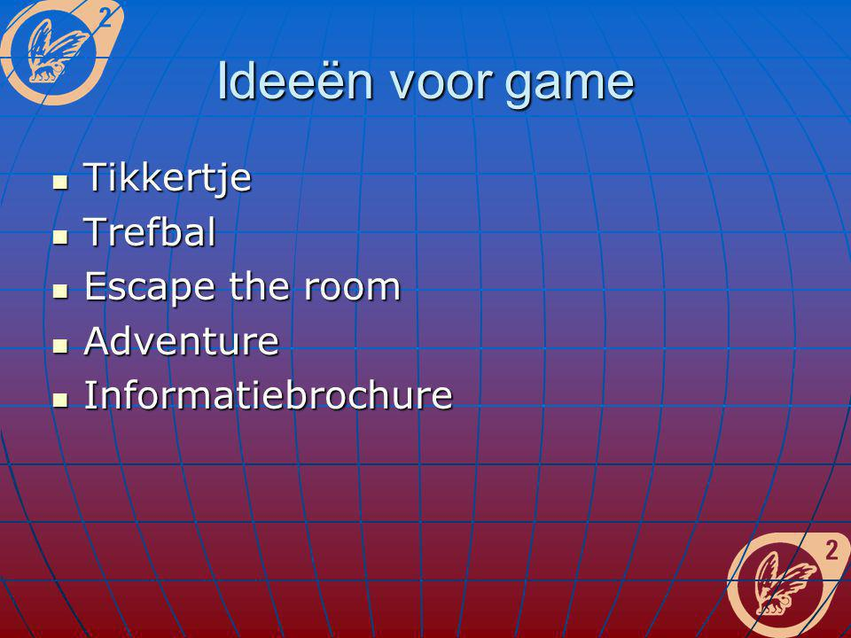 Ideeën voor game Tikkertje Tikkertje Trefbal Trefbal Escape the room Escape the room Adventure Adventure Informatiebrochure Informatiebrochure