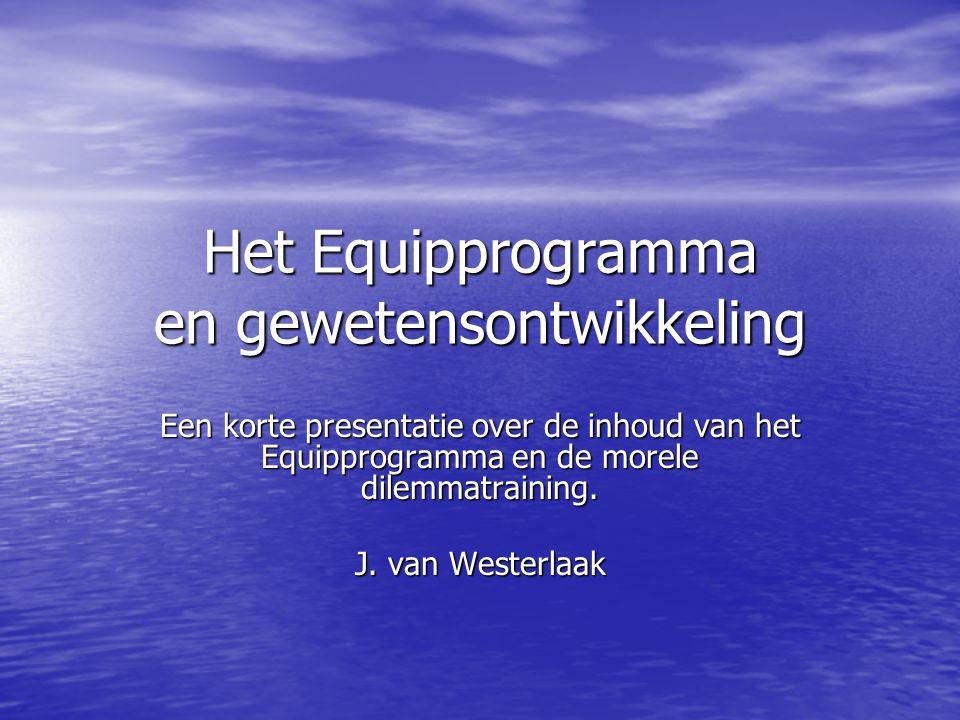 Het Equipprogramma en gewetensontwikkeling Een korte presentatie over de inhoud van het Equipprogramma en de morele dilemmatraining. J. van Westerlaak
