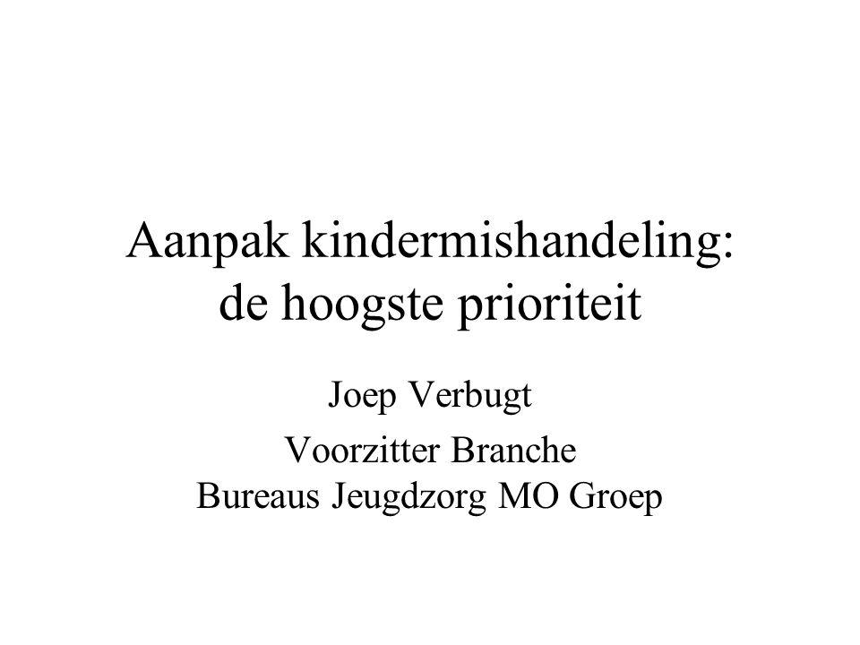 Aanpak kindermishandeling: de hoogste prioriteit Joep Verbugt Voorzitter Branche Bureaus Jeugdzorg MO Groep