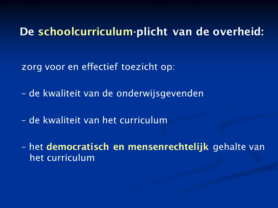 De schoolcurriculum-plicht van de overheid: zorg voor en effectief toezicht op: – de kwaliteit van de onderwijsgevenden – de kwaliteit van het curriculum – het democratisch en mensenrechtelijk gehalte van het curriculum