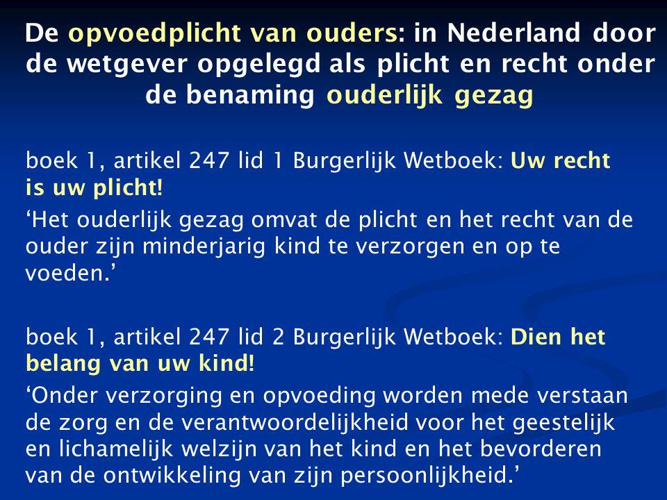 De opvoedplicht van ouders: in Nederland door de wetgever opgelegd als plicht en recht onder de benaming ouderlijk gezag boek 1, artikel 247 lid 1 Burgerlijk Wetboek: Uw recht is uw plicht.