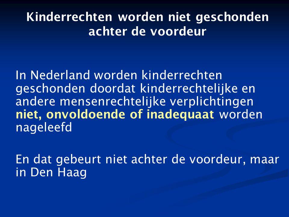 Kinderrechten worden niet geschonden achter de voordeur In Nederland worden kinderrechten geschonden doordat kinderrechtelijke en andere mensenrechtelijke verplichtingen niet, onvoldoende of inadequaat worden nageleefd En dat gebeurt niet achter de voordeur, maar in Den Haag