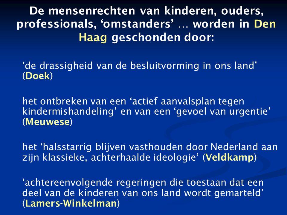 De mensenrechten van kinderen, ouders, professionals, 'omstanders' … worden in Den Haag geschonden door: 'de drassigheid van de besluitvorming in ons land' (Doek) het ontbreken van een 'actief aanvalsplan tegen kindermishandeling' en van een 'gevoel van urgentie' (Meuwese) het 'halsstarrig blijven vasthouden door Nederland aan zijn klassieke, achterhaalde ideologie' (Veldkamp) 'achtereenvolgende regeringen die toestaan dat een deel van de kinderen van ons land wordt gemarteld' (Lamers-Winkelman)