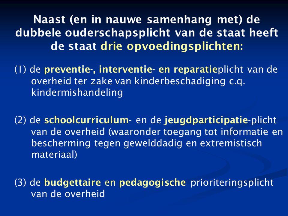 Naast (en in nauwe samenhang met) de dubbele ouderschapsplicht van de staat heeft de staat drie opvoedingsplichten: (1) de preventie ‑, interventie ‑ en reparatieplicht van de overheid ter zake van kinderbeschadiging c.q.