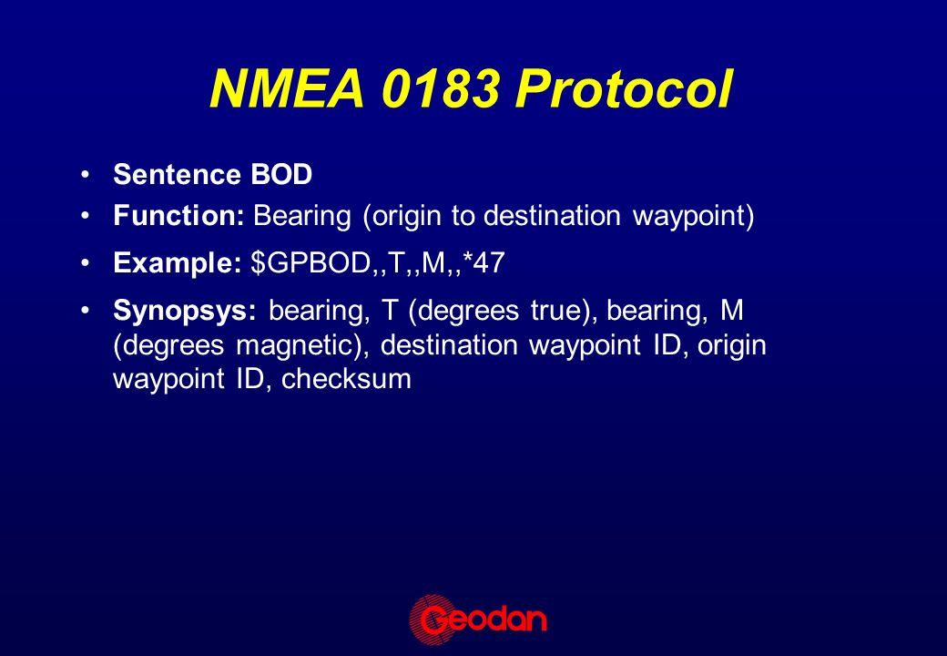 NMEA 0183 Protocol Sentence BOD Function: Bearing (origin to destination waypoint) Example: $GPBOD,,T,,M,,*47 Synopsys: bearing, T (degrees true), bea
