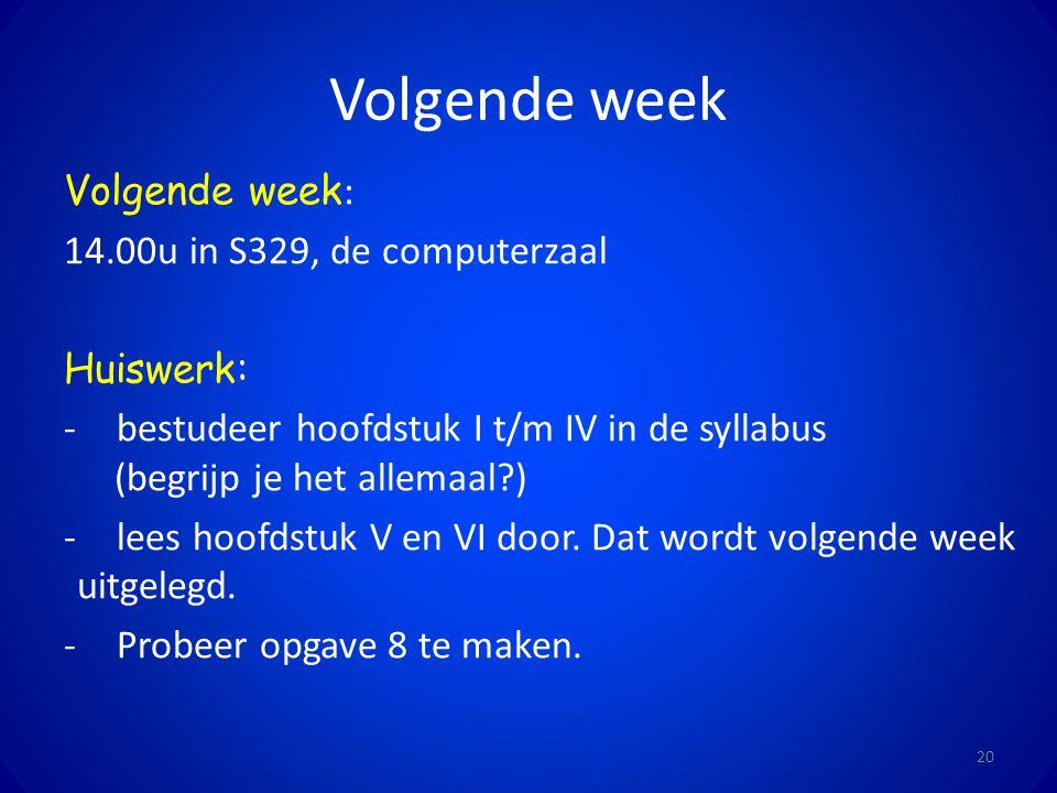 Volgende week 20 Volgende week : 14.00u in S329, de computerzaal Huiswerk: -bestudeer hoofdstuk I t/m IV in de syllabus (begrijp je het allemaal?) -le