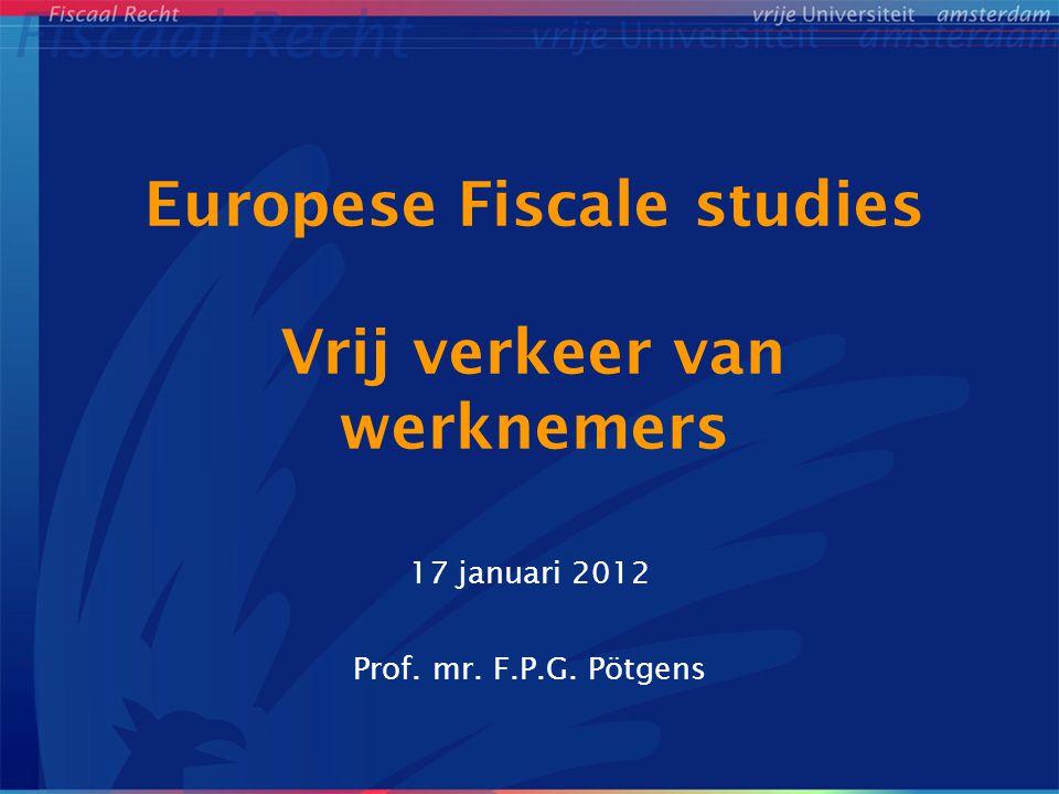 Europese Fiscale studies Vrij verkeer van werknemers 17 januari 2012 Prof. mr. F.P.G. Pötgens