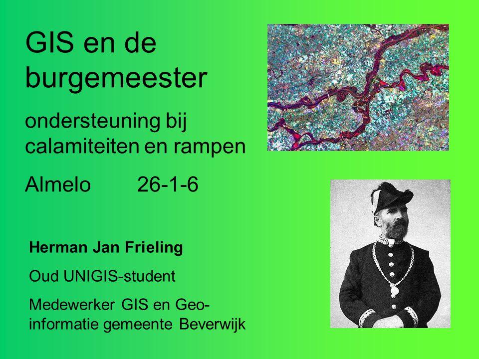 GIS en de burgemeester ondersteuning bij calamiteiten en rampen Almelo 26-1-6 Herman Jan Frieling Oud UNIGIS-student Medewerker GIS en Geo- informatie
