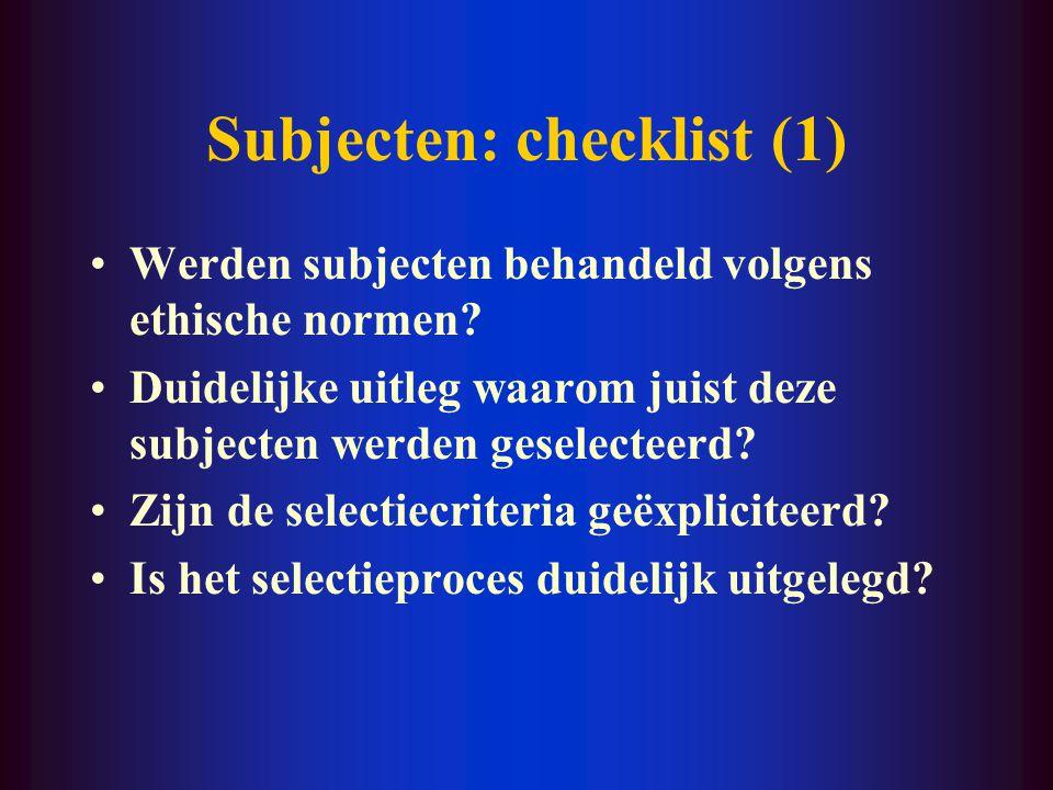Subjecten: checklist (1) Werden subjecten behandeld volgens ethische normen? Duidelijke uitleg waarom juist deze subjecten werden geselecteerd? Zijn d