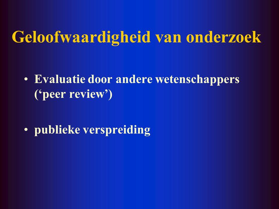 Geloofwaardigheid van onderzoek Evaluatie door andere wetenschappers ('peer review') publieke verspreiding