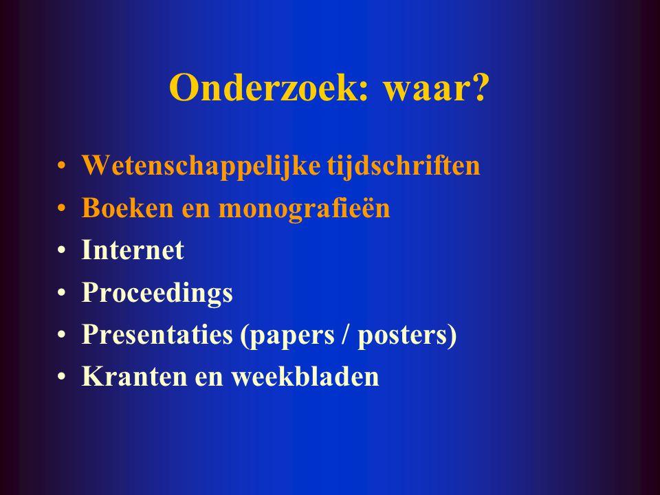 Onderzoek: waar? Wetenschappelijke tijdschriften Boeken en monografieën Internet Proceedings Presentaties (papers / posters) Kranten en weekbladen