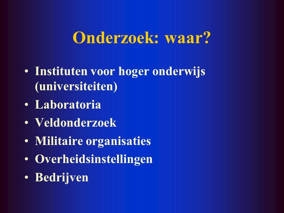 Onderzoek: waar? Instituten voor hoger onderwijs (universiteiten) Laboratoria Veldonderzoek Militaire organisaties Overheidsinstellingen Bedrijven