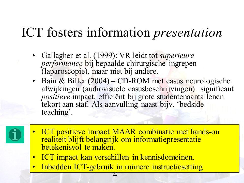 22 ICT fosters information presentation Gallagher et al. (1999): VR leidt tot superieure performance bij bepaalde chirurgische ingrepen (laparoscopie)
