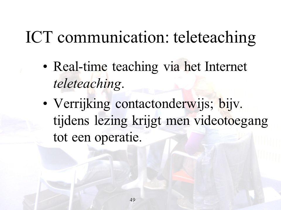 49 ICT communication: teleteaching Real-time teaching via het Internet teleteaching. Verrijking contactonderwijs; bijv. tijdens lezing krijgt men vide