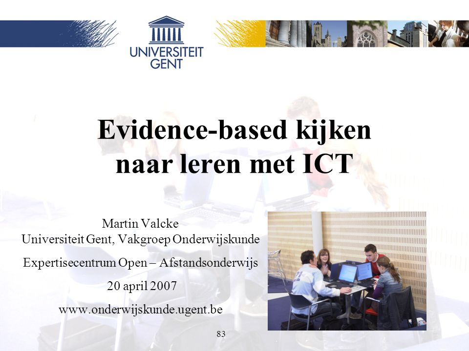 83 Evidence-based kijken naar leren met ICT Martin Valcke Universiteit Gent, Vakgroep Onderwijskunde Expertisecentrum Open – Afstandsonderwijs 20 apri