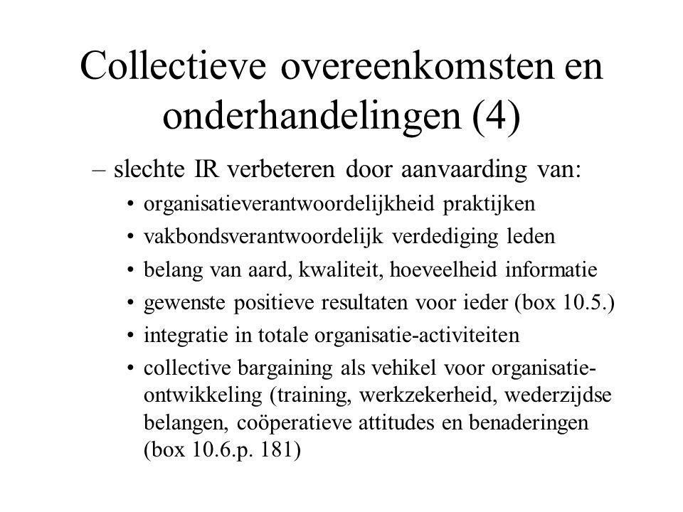 Collectieve overeenkomsten en onderhandelingen (4) –slechte IR verbeteren door aanvaarding van: organisatieverantwoordelijkheid praktijken vakbondsverantwoordelijk verdediging leden belang van aard, kwaliteit, hoeveelheid informatie gewenste positieve resultaten voor ieder (box 10.5.) integratie in totale organisatie-activiteiten collective bargaining als vehikel voor organisatie- ontwikkeling (training, werkzekerheid, wederzijdse belangen, coöperatieve attitudes en benaderingen (box 10.6.p.