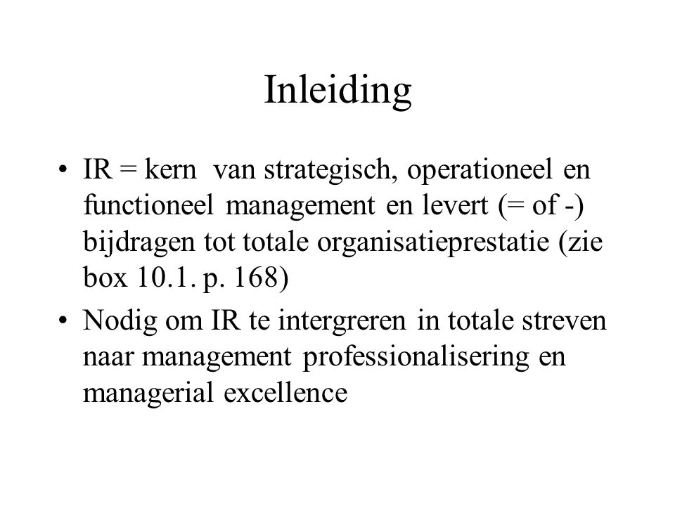 Inleiding IR = kern van strategisch, operationeel en functioneel management en levert (= of -) bijdragen tot totale organisatieprestatie (zie box 10.1