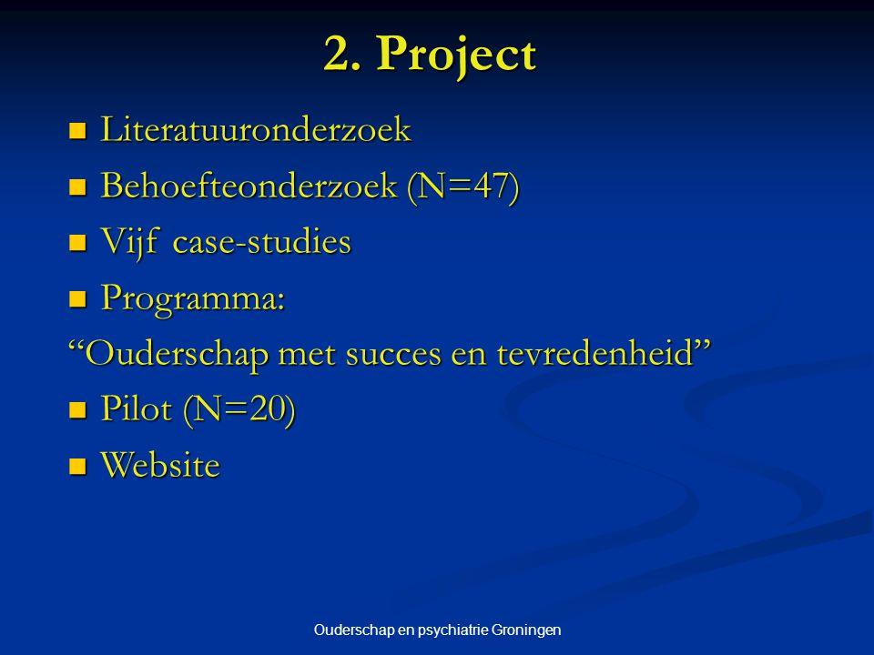 Ouderschap en psychiatrie Groningen 2. Project Literatuuronderzoek Literatuuronderzoek Behoefteonderzoek (N=47) Behoefteonderzoek (N=47) Vijf case-stu