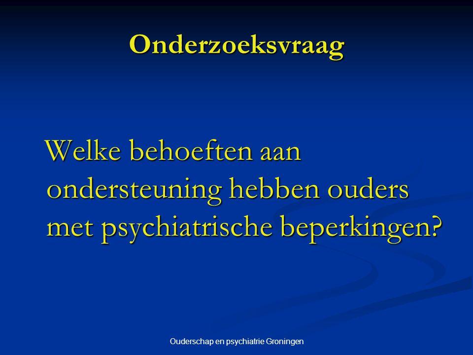 Ouderschap en psychiatrie Groningen Onderzoeksvraag Welke behoeften aan ondersteuning hebben ouders met psychiatrische beperkingen? Welke behoeften aa