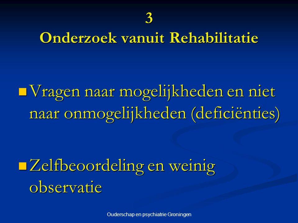 Ouderschap en psychiatrie Groningen 3 Onderzoek vanuit Rehabilitatie Vragen naar mogelijkheden en niet naar onmogelijkheden (deficiënties) Vragen naar