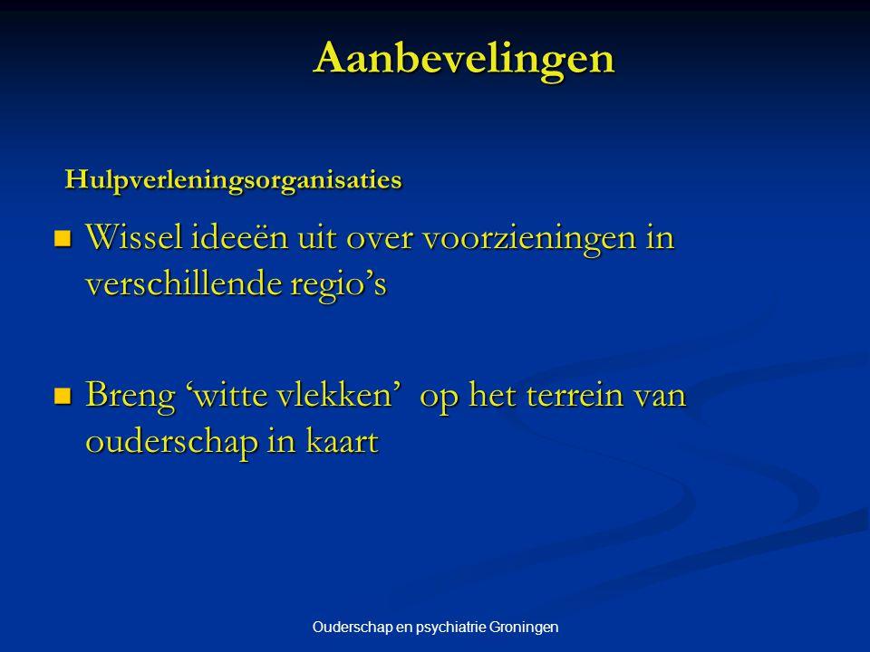 Ouderschap en psychiatrie Groningen Aanbevelingen Hulpverleningsorganisaties Wissel ideeën uit over voorzieningen in verschillende regio's Wissel idee